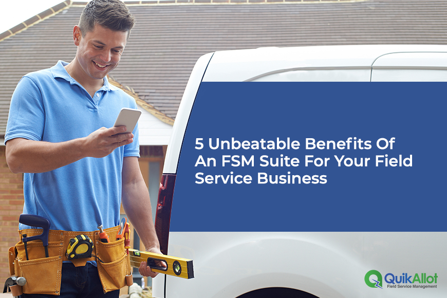 5 Benefits of an FSM Suite that Shapes the Field Service Industry